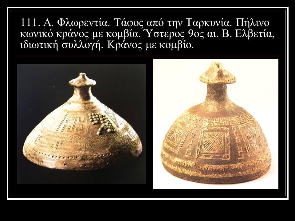 111. Α. Φλωρεντία. Τάφος από την Ταρκυνία. Πήλινο κωνικό κράνος με κομβία. Ύστερος 9ος αι. Β. Ελβετία, ιδιωτική συλλογή. Κράνος με κομβίο.
