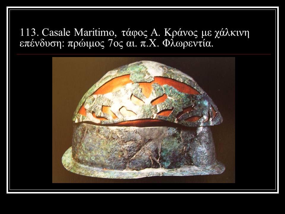 113. Casale Maritimo, τάφος Α. Κράνος με χάλκινη επένδυση: πρώιμος 7ος αι. π.Χ. Φλωρεντία.