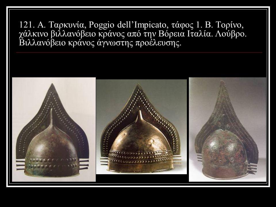 121. Α. Ταρκυνία, Poggio dell'Impicato, τάφος 1. Β. Τορίνο, χάλκινο βιλλανόβειο κράνος από την Βόρεια Ιταλία. Λούβρο. Βιλλανόβειο κράνος άγνωστης προέ