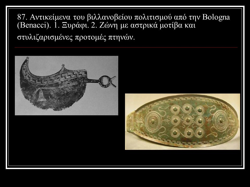 87. Αντικείμενα του βιλλανοβείου πολιτισμού από την Bologna (Benacci). 1. Ξυράφι. 2. Ζώνη με αστρικά μοτίβα και στυλιζαρισμένες προτομές πτηνών.