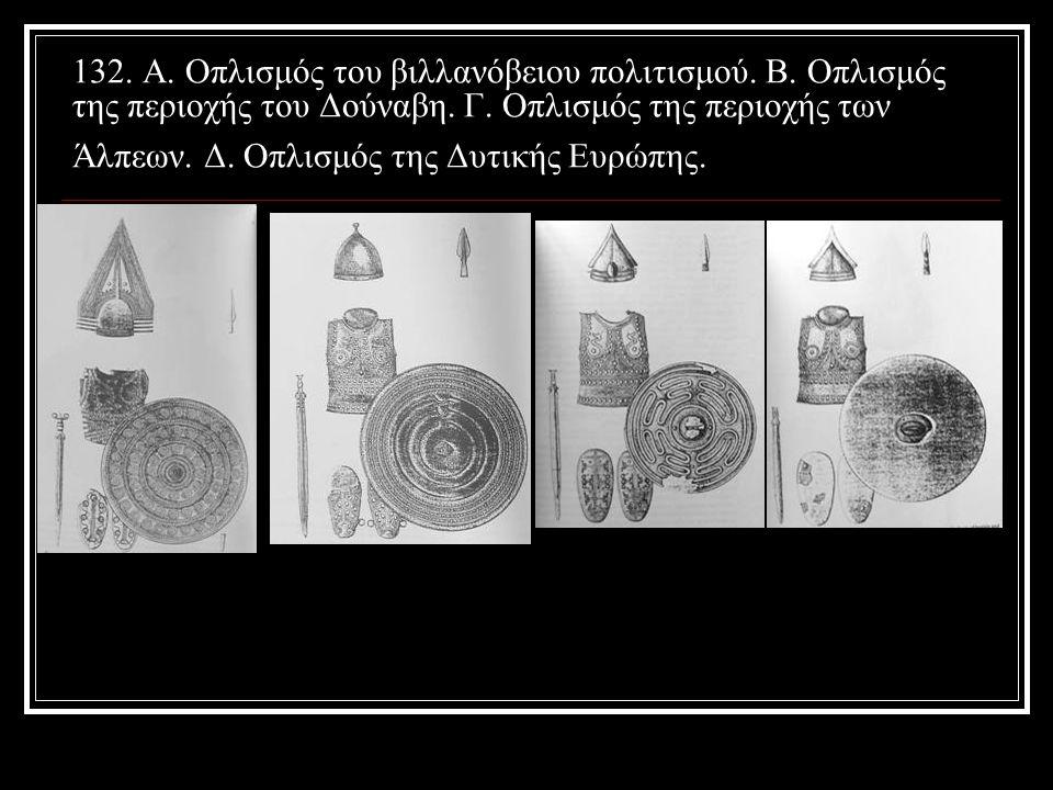 132. Α. Οπλισμός του βιλλανόβειου πολιτισμού. Β. Oπλισμός της περιοχής του Δούναβη. Γ. Οπλισμός της περιοχής των Άλπεων. Δ. Οπλισμός της Δυτικής Ευρώπ