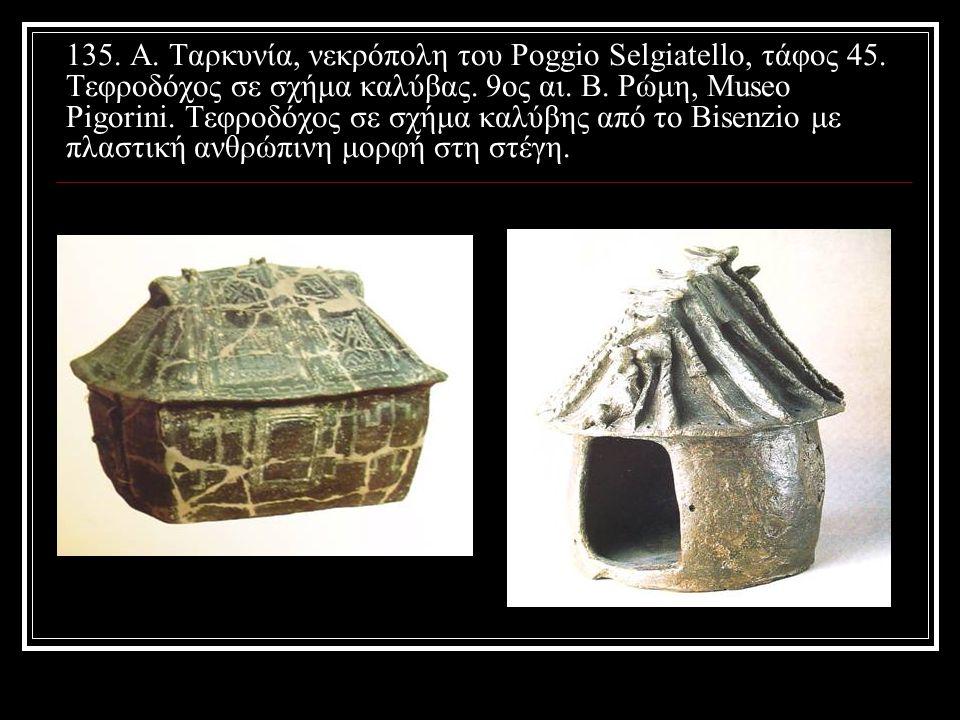 135. A. Ταρκυνία, νεκρόπολη του Poggio Selgiatello, τάφος 45. Τεφροδόχος σε σχήμα καλύβας. 9ος αι. Β. Ρώμη, Μuseo Pigorini. Τεφροδόχος σε σχήμα καλύβη