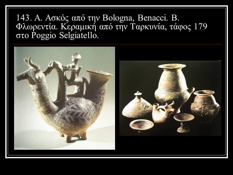 143. A. Aσκός από την Bologna, Benacci. B. Φλωρεντία. Κεραμική από την Ταρκυνία, τάφος 179 στο Poggio Selgiatello.