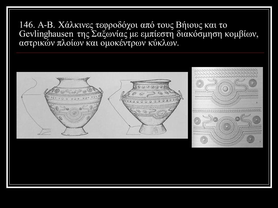 146. A-B. Χάλκινες τεφροδόχοι από τους Βήιους και το Gevlinghausen της Σαξωνίας με εμπίεστη διακόσμηση κομβίων, αστρικών πλοίων και ομοκέντρων κύκλων.
