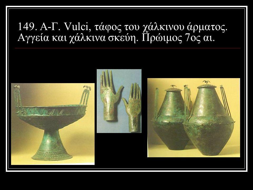 149. Α-Γ. Vulci, τάφος του χάλκινου άρματος. Αγγεία και χάλκινα σκεύη. Πρώιμος 7ος αι.