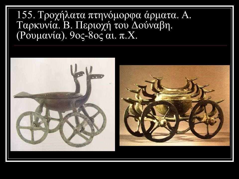 155. Τροχήλατα πτηνόμορφα άρματα. Α. Ταρκυνία. Β. Περιοχή του Δούναβη. (Ρουμανία). 9ος-8ος αι. π.Χ.