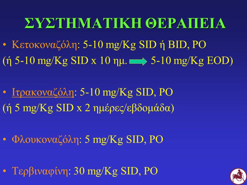 ΣΥΣΤΗΜΑΤΙΚΗ ΘΕΡΑΠΕΙΑ Κετοκοναζόλη: 5-10 mg/Kg SID ή BID, PO (ή 5-10 mg/Kg SID x 10 ημ.5-10 mg/Kg EOD) Ιτρακοναζόλη: 5-10 mg/Kg SID, PO (ή 5 mg/Kg SID x 2 ημέρες/εβδομάδα) Φλουκοναζόλη: 5 mg/Kg SID, PO Τερβιναφίνη: 30 mg/Kg SID, PO