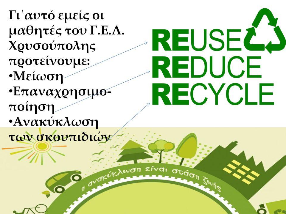 Γι΄αυτό εμείς οι μαθητές του Γ.Ε.Λ. Χρυσούπολης προτείνουμε: Μείωση Επαναχρησιμο- ποίηση Ανακύκλωση των σκουπιδιών