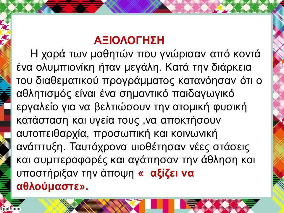 ΑΞΙΟΛΟΓΗΣΗ Η χαρά των μαθητών που γνώρισαν από κοντά ένα ολυμπιονίκη ήταν μεγάλη. Κατά την διάρκεια του διαθεματικού προγράμματος κατανόησαν ότι ο αθλ