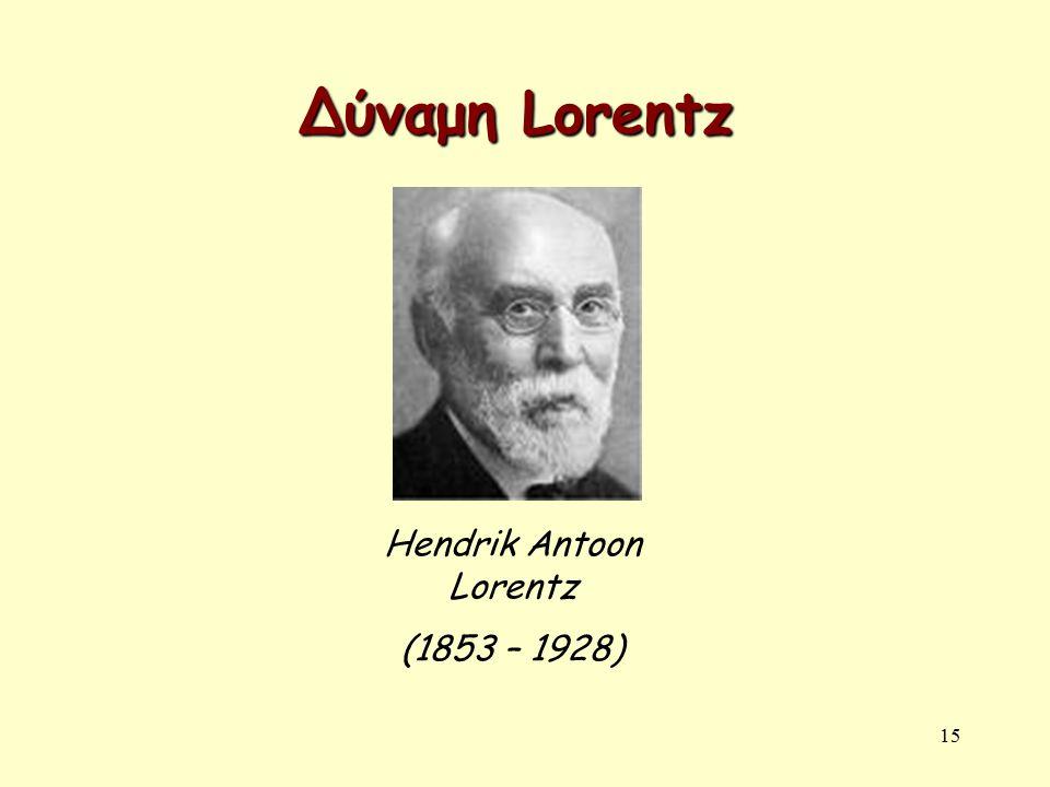 15 Δύναμη Lorentz Hendrik Antoon Lorentz (1853 – 1928)