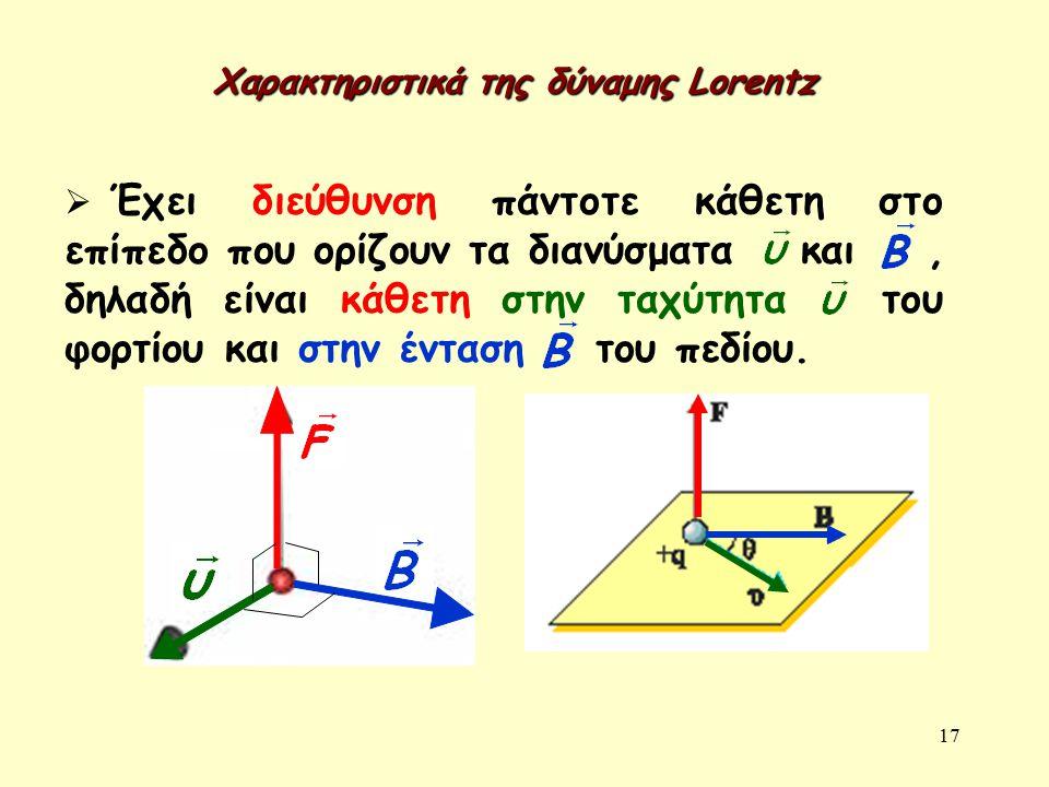 17 Χαρακτηριστικά της δύναμης Lorentz  Έχει διεύθυνση πάντοτε κάθετη στο επίπεδο που ορίζουν τα διανύσματα και, δηλαδή είναι κάθετη στην ταχύτητα του