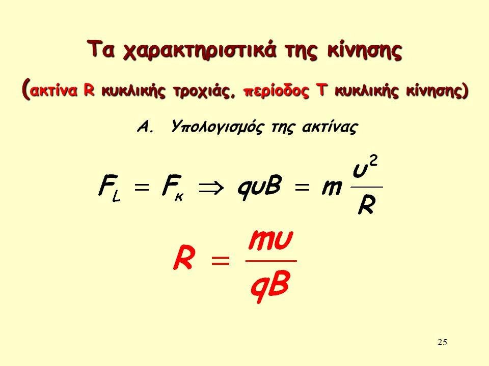 25 Τα χαρακτηριστικά της κίνησης ( ακτίνα R κυκλικής τροχιάς, περίοδος Τ κυκλικής κίνησης) Α. Υπολογισμός της ακτίνας