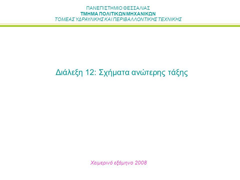 ΠΑΝΕΠΙΣΤΗΜΙΟ ΘΕΣΣΑΛΙΑΣ ΤΜΗΜΑ ΠΟΛΙΤΙΚΩΝ ΜΗΧΑΝΙΚΩΝ ΤΟΜΕΑΣ ΥΔΡΑΥΛΙΚΗΣ ΚΑΙ ΠΕΡΙΒΑΛΛΟΝΤΙΚΗΣ ΤΕΧΝΙΚΗΣ Διάλεξη 12: Σχήματα ανώτερης τάξης Χειμερινό εξάμηνο 2008