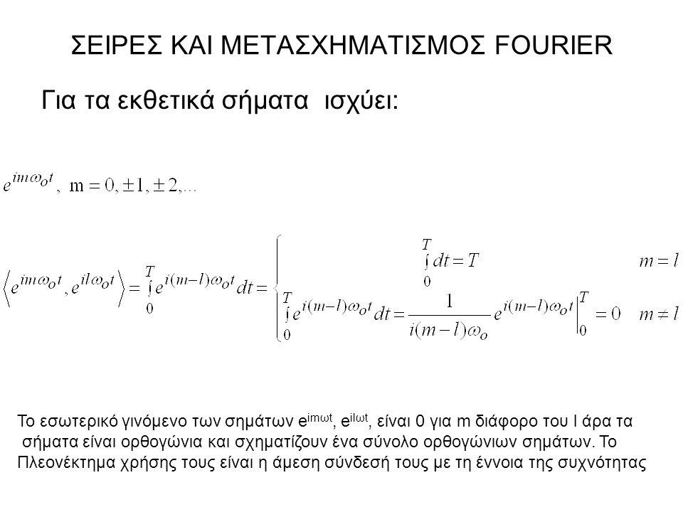 ΣΕΙΡΕΣ ΚΑΙ ΜΕΤΑΣΧΗΜΑΤΙΣΜΟΣ FOURIER Για τα εκθετικά σήματα ισχύει: Το εσωτερικό γινόμενο των σημάτων e imωt, e ilωt, είναι 0 για m διάφορο του l άρα τα