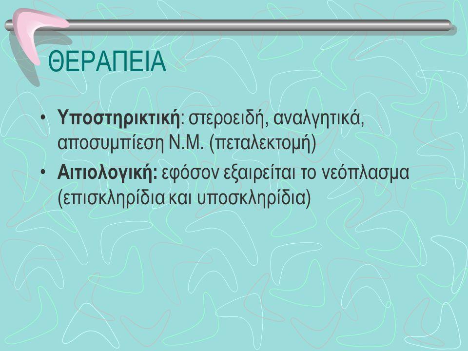 ΘΕΡΑΠΕΙΑ Υποστηρικτική : στεροειδή, αναλγητικά, αποσυμπίεση Ν.Μ. (πεταλεκτομή) Αιτιολογική: εφόσον εξαιρείται το νεόπλασμα (επισκληρίδια και υποσκληρί