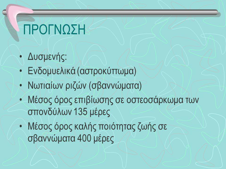 ΠΡΟΓΝΩΣΗ Δυσμενής: Ενδομυελικά (αστροκύττωμα) Νωτιαίων ριζών (σβαννώματα) Μέσος όρος επιβίωσης σε οστεοσάρκωμα των σπονδύλων 135 μέρες Μέσος όρος καλή