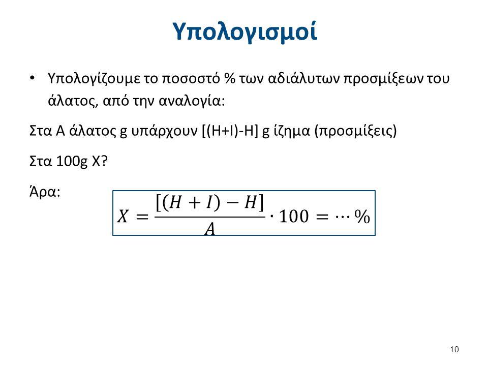 Υπολογισμοί Υπολογίζουμε το ποσοστό % των αδιάλυτων προσμίξεων του άλατος, από την αναλογία: Στα Α άλατος g υπάρχουν [(Η+Ι)-Η] g ίζημα (προσμίξεις) Στ