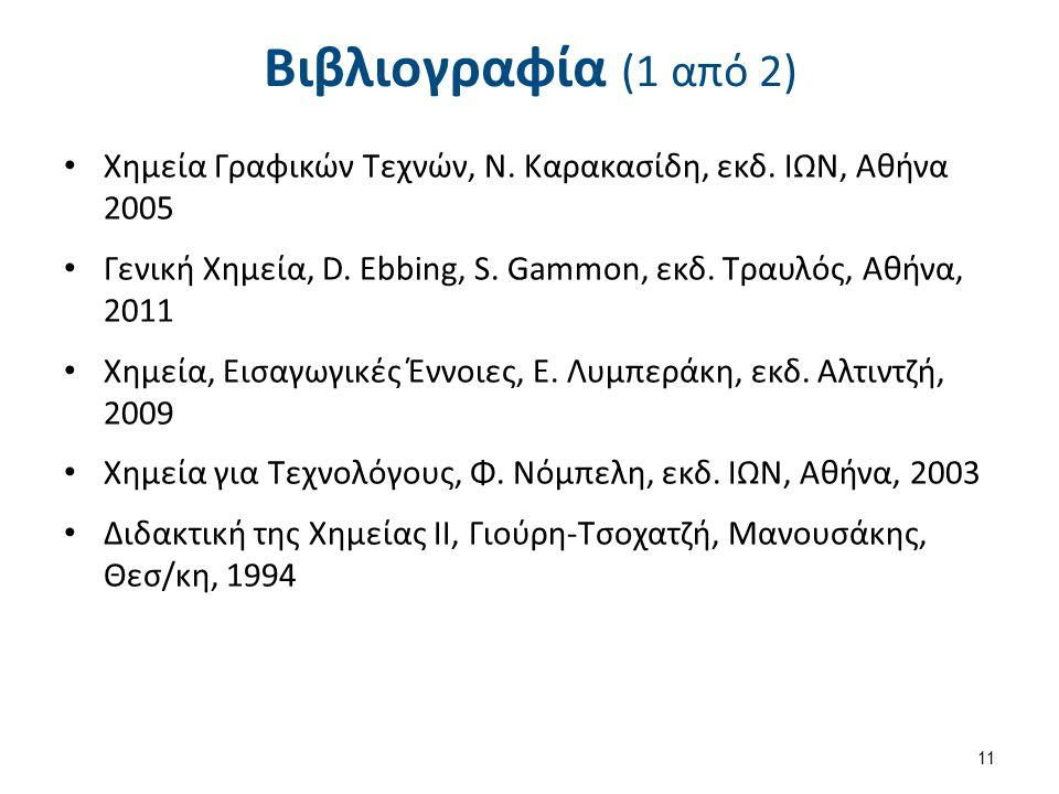 Βιβλιογραφία (1 από 2) Χημεία Γραφικών Τεχνών, Ν. Καρακασίδη, εκδ. ΙΩΝ, Αθήνα 2005 Γενική Χημεία, D. Ebbing, S. Gammon, εκδ. Τραυλός, Αθήνα, 2011 Χημε