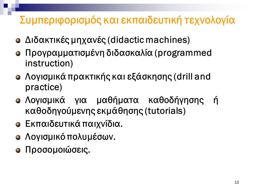 18 Συμπεριφορισμός και εκπαιδευτική τεχνολογία Διδακτικές μηχανές (didactic machines) Προγραμματισμένη διδασκαλία (programmed instruction) Λογισμικά π