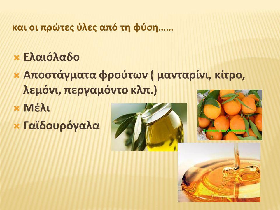 και οι πρώτες ύλες από τη φύση……  Ελαιόλαδο  Αποστάγματα φρούτων ( μανταρίνι, κίτρο, λεμόνι, περγαμόντο κλπ.)  Μέλι  Γαϊδουρόγαλα