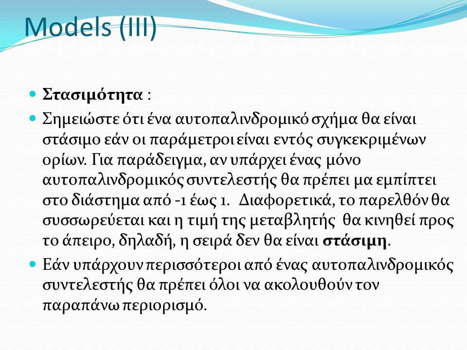 Models (III) Στασιμότητα : Σημειώστε ότι ένα αυτοπαλινδρομικό σχήμα θα είναι στάσιμο εάν οι παράμετροι είναι εντός συγκεκριμένων ορίων. Για παράδειγμα
