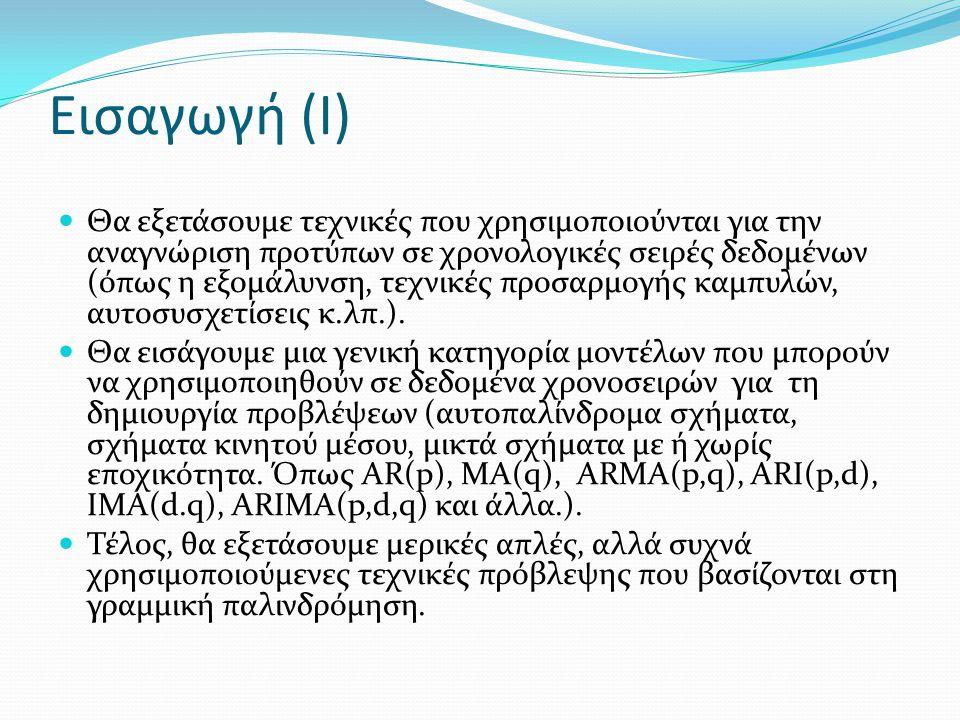 Εισαγωγή (II) Υπάρχουν δύο κύριοι στόχοι στην ανάλυση χρονοσειρών: (α) Ο προσδιορισμός της φύσης του φαινομένου όπως παρουσιάζεται από τη σειρά των παρατηρήσεων (β) Η πρόβλεψη των μελλοντικών τιμών της μεταβλητής με βάση την προηγούμενη συμπεριφορά της.