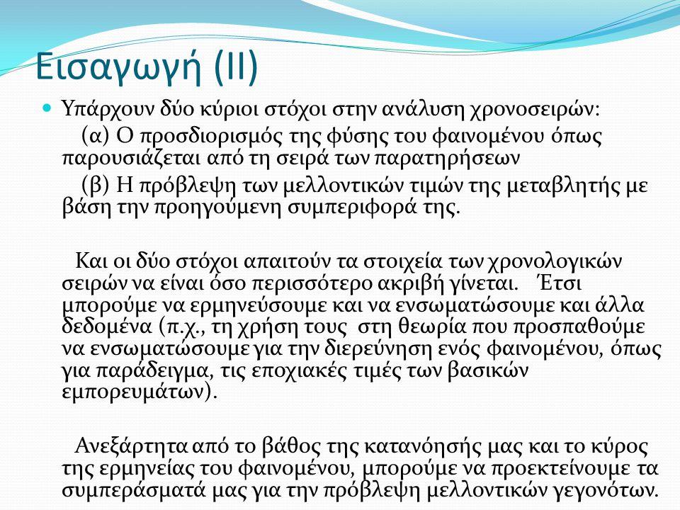 Εισαγωγή (II) Υπάρχουν δύο κύριοι στόχοι στην ανάλυση χρονοσειρών: (α) Ο προσδιορισμός της φύσης του φαινομένου όπως παρουσιάζεται από τη σειρά των πα