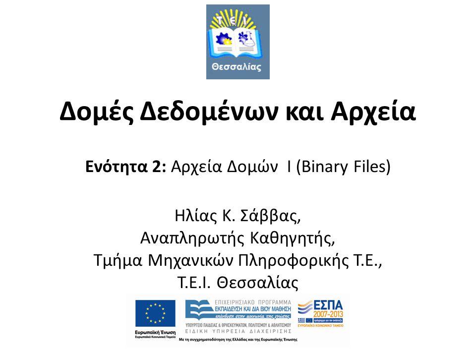 Δομές Δεδομένων και Αρχεία Ενότητα 2: Αρχεία Δομών I (Binary Files) Ηλίας Κ. Σάββας, Αναπληρωτής Καθηγητής, Τμήμα Μηχανικών Πληροφορικής Τ.Ε., T.E.I.