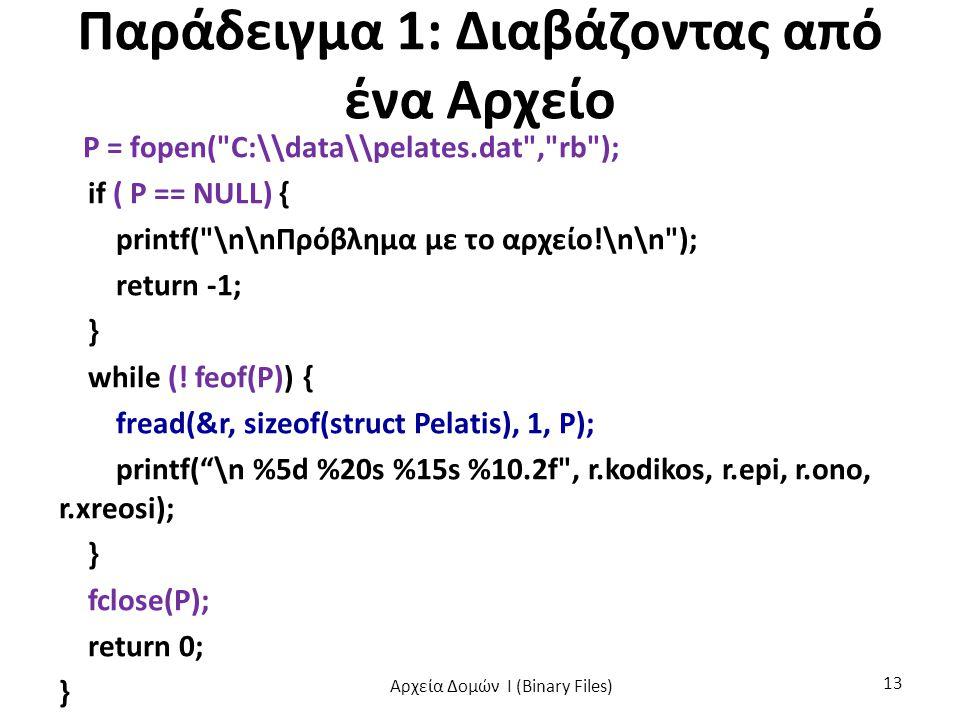 Παράδειγμα 1: Διαβάζοντας από ένα Αρχείο P = fopen( C:\\data\\pelates.dat , rb ); if ( P == NULL) { printf( \n\nΠρόβλημα με το αρχείο!\n\n ); return -1; } while (.