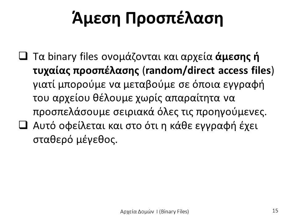 Άμεση Προσπέλαση  Τα binary files ονομάζονται και αρχεία άμεσης ή τυχαίας προσπέλασης (random/direct access files) γιατί μπορούμε να μεταβούμε σε όποια εγγραφή του αρχείου θέλουμε χωρίς απαραίτητα να προσπελάσουμε σειριακά όλες τις προηγούμενες.