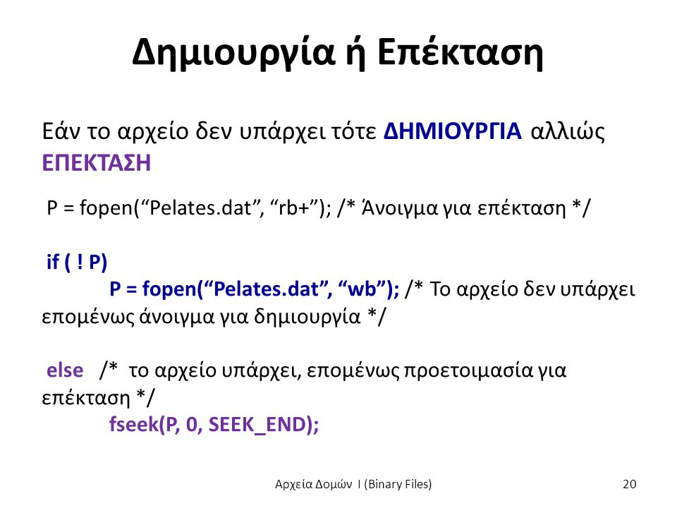 """Δημιουργία ή Επέκταση Εάν το αρχείο δεν υπάρχει τότε ΔΗΜΙΟΥΡΓΙΑ αλλιώς ΕΠΕΚΤΑΣΗ P = fopen(""""Pelates.dat"""", """"rb+""""); /* Άνοιγμα για επέκταση */ if ( ! P)"""