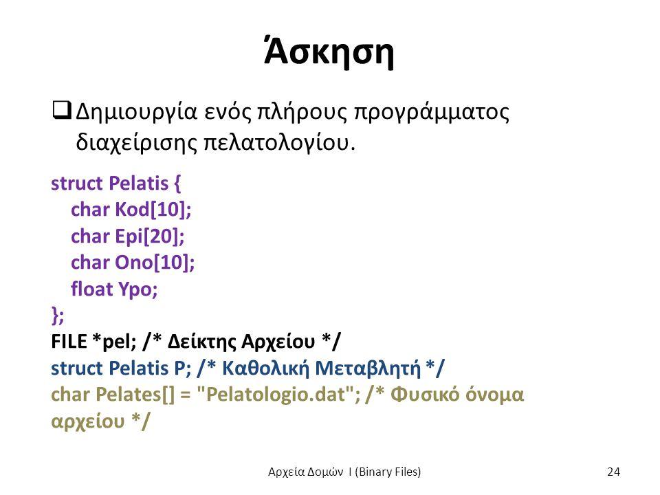 Άσκηση  Δημιουργία ενός πλήρους προγράμματος διαχείρισης πελατολογίου. struct Pelatis { char Kod[10]; char Epi[20]; char Ono[10]; float Ypo; }; FILE