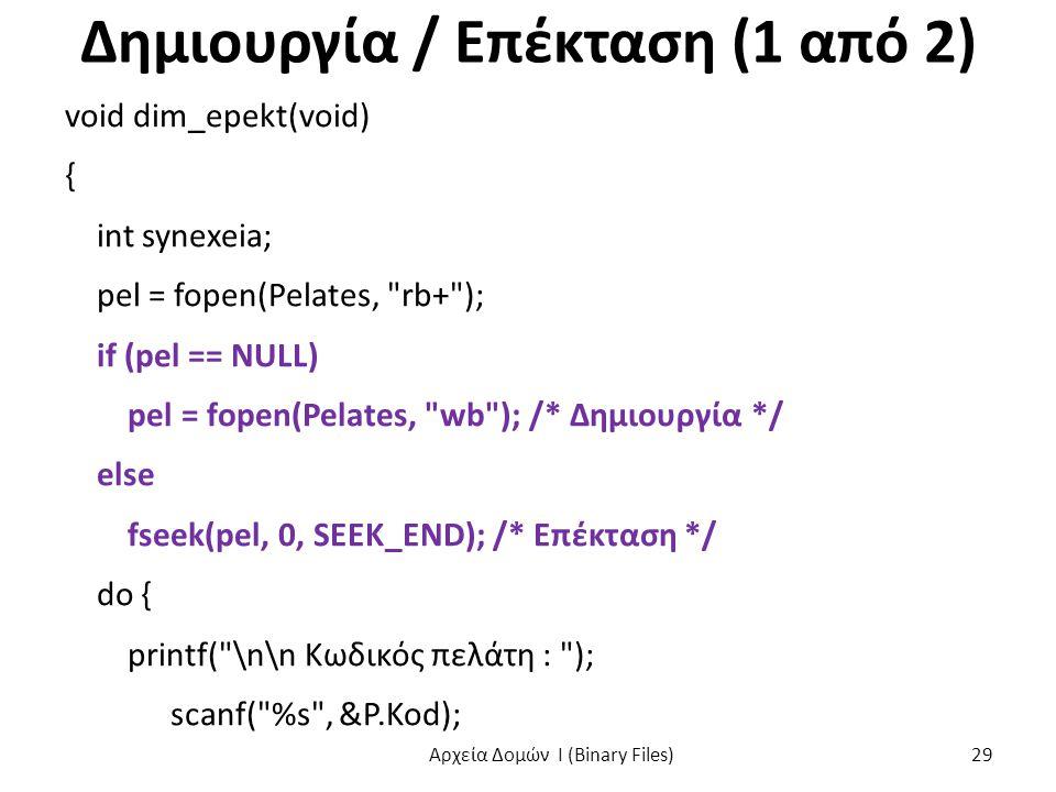 Δημιουργία / Επέκταση (1 από 2) void dim_epekt(void) { int synexeia; pel = fopen(Pelates, rb+ ); if (pel == NULL) pel = fopen(Pelates, wb ); /* Δημιουργία */ else fseek(pel, 0, SEEK_END); /* Επέκταση */ do { printf( \n\n Κωδικός πελάτη : ); scanf( %s , &P.Kod); Αρχεία Δομών I (Binary Files) 29