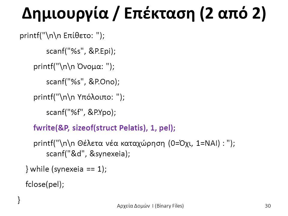 Δημιουργία / Επέκταση (2 από 2) printf( \n\n Επίθετο: ); scanf( %s , &P.Epi); printf( \n\n Όνομα: ); scanf( %s , &P.Ono); printf( \n\n Υπόλοιπο: ); scanf( %f , &P.Ypo); fwrite(&P, sizeof(struct Pelatis), 1, pel); printf( \n\n Θέλετα νέα καταχώρηση (0=Όχι, 1=ΝΑΙ) : ); scanf( &d , &synexeia); } while (synexeia == 1); fclose(pel); } Αρχεία Δομών I (Binary Files) 30