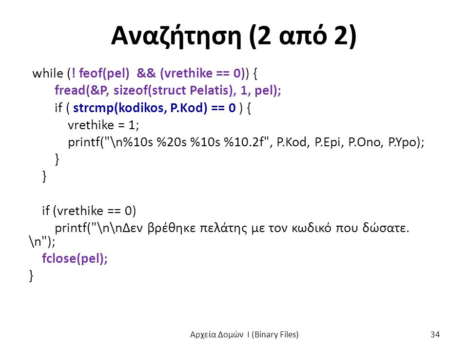 Αναζήτηση (2 από 2) while (! feof(pel) && (vrethike == 0)) { fread(&P, sizeof(struct Pelatis), 1, pel); if ( strcmp(kodikos, P.Kod) == 0 ) { vrethike