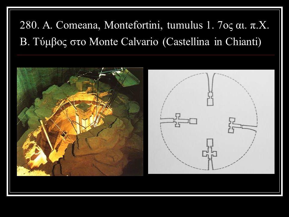 280. A. Comeana, Montefortini, tumulus 1. 7ος αι. π.Χ. B. Tύμβος στο Monte Calvario (Castellina in Chianti)