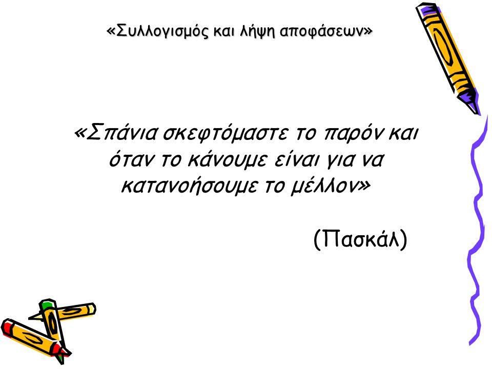«Συλλογισμός και λήψη αποφάσεων» «Σπάνια σκεφτόμαστε το παρόν και όταν το κάνουμε είναι για να κατανοήσουμε το μέλλον» (Πασκάλ)