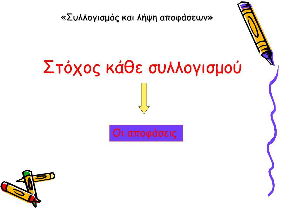 «Συλλογισμός και λήψη αποφάσεων» Στόχος κάθε συλλογισμού Οι αποφάσεις