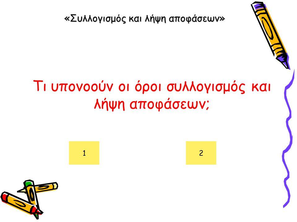 «Συλλογισμός και λήψη αποφάσεων» Τι υπονοούν οι όροι συλλογισμός και λήψη αποφάσεων; 12