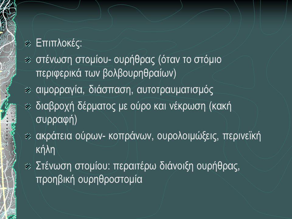 Επιπλοκές: στένωση στομίου- ουρήθρας (όταν το στόμιο περιφερικά των βολβουρηθραίων) αιμορραγία, διάσπαση, αυτοτραυματισμός διαβροχή δέρματος με ούρο και νέκρωση (κακή συρραφή) ακράτεια ούρων- κοπράνων, ουρολοιμώξεις, περινεϊκή κήλη Στένωση στομίου: περαιτέρω διάνοιξη ουρήθρας, προηβική ουρηθροστομία
