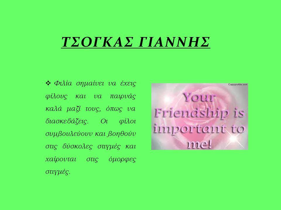  Φιλία σημαίνει να έχεις φίλους και να παιρνάς καλά μαζί τους, όπως να διασκεδάζεις. Οι φίλοι συμβουλεύουν και βοηθούν στις δύσκολες στιγμές και χαίρ