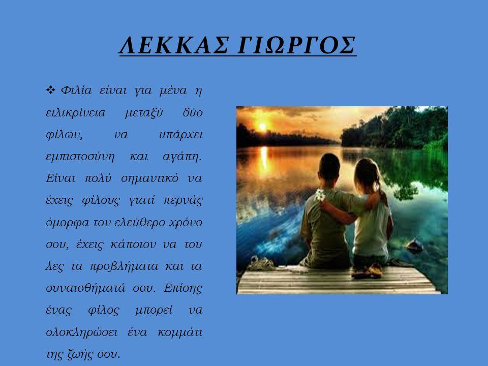  Φιλία είναι για μένα η ειλικρίνεια μεταξύ δύο φίλων, να υπάρχει εμπιστοσύνη και αγάπη. Είναι πολύ σημαντικό να έχεις φίλους γιατί περνάς όμορφα τον