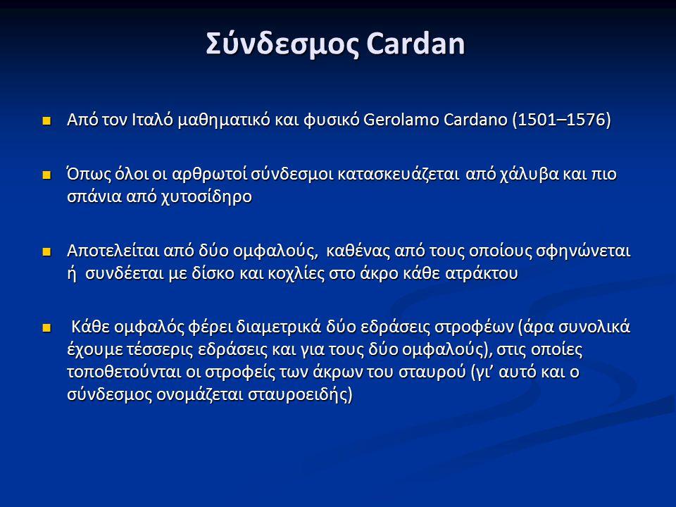 Σύνδεσμος Cardan Aπό τον Ιταλό μαθηματικό και φυσικό Gerolamo Cardano (1501–1576) Aπό τον Ιταλό μαθηματικό και φυσικό Gerolamo Cardano (1501–1576) Όπως όλοι οι αρθρωτοί σύνδεσμοι κατασκευάζεται από χάλυβα και πιο σπάνια από χυτοσίδηρο Όπως όλοι οι αρθρωτοί σύνδεσμοι κατασκευάζεται από χάλυβα και πιο σπάνια από χυτοσίδηρο Αποτελείται από δύο ομφαλούς, καθένας από τους οποίους σφηνώνεται ή συνδέεται με δίσκο και κοχλίες στο άκρο κάθε ατράκτου Αποτελείται από δύο ομφαλούς, καθένας από τους οποίους σφηνώνεται ή συνδέεται με δίσκο και κοχλίες στο άκρο κάθε ατράκτου Κάθε ομφαλός φέρει διαμετρικά δύο εδράσεις στροφέων (άρα συνολικά έχουμε τέσσερις εδράσεις και για τους δύο ομφαλούς), στις οποίες τοποθετούνται οι στροφείς των άκρων του σταυρού (γι' αυτό και ο σύνδεσμος ονομάζεται σταυροειδής) Κάθε ομφαλός φέρει διαμετρικά δύο εδράσεις στροφέων (άρα συνολικά έχουμε τέσσερις εδράσεις και για τους δύο ομφαλούς), στις οποίες τοποθετούνται οι στροφείς των άκρων του σταυρού (γι' αυτό και ο σύνδεσμος ονομάζεται σταυροειδής)