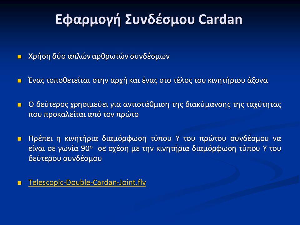 Εφαρμογή Συνδέσμου Cardan Χρήση δύο απλών αρθρωτών συνδέσμων Χρήση δύο απλών αρθρωτών συνδέσμων Ένας τοποθετείται στην αρχή και ένας στο τέλος του κινητήριου άξονα Ένας τοποθετείται στην αρχή και ένας στο τέλος του κινητήριου άξονα Ο δεύτερος χρησιμεύει για αντιστάθμιση της διακύμανσης της ταχύτητας που προκαλείται από τον πρώτο Ο δεύτερος χρησιμεύει για αντιστάθμιση της διακύμανσης της ταχύτητας που προκαλείται από τον πρώτο Πρέπει η κινητήρια διαμόρφωση τύπου Υ του πρώτου συνδέσμου να είναι σε γωνία 90 ο σε σχέση με την κινητήρια διαμόρφωση τύπου Υ του δεύτερου συνδέσμου Πρέπει η κινητήρια διαμόρφωση τύπου Υ του πρώτου συνδέσμου να είναι σε γωνία 90 ο σε σχέση με την κινητήρια διαμόρφωση τύπου Υ του δεύτερου συνδέσμου Telescopic-Double-Cardan-Joint.flv Telescopic-Double-Cardan-Joint.flv Telescopic-Double-Cardan-Joint.flv