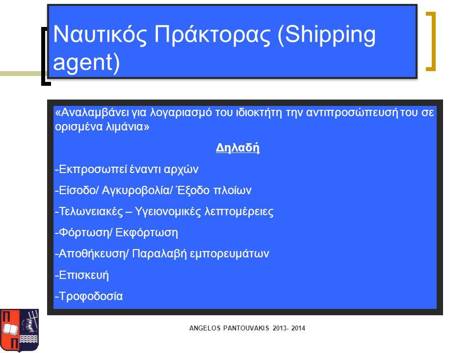 ANGELOS PANTOUVAKIS 2013- 2014 Ναυτικός Πράκτορας (Shipping agent) «Αναλαμβάνει για λογαριασμό του ιδιοκτήτη την αντιπροσώπευσή του σε ορισμένα λιμάνι