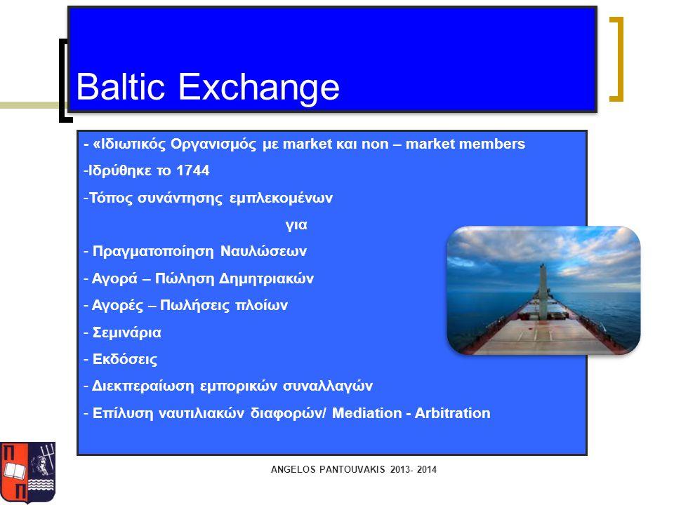 ANGELOS PANTOUVAKIS 2013- 2014 Baltic Exchange - «Ιδιωτικός Οργανισμός με market και non – market members -Ιδρύθηκε το 1744 -Τόπος συνάντησης εμπλεκομ
