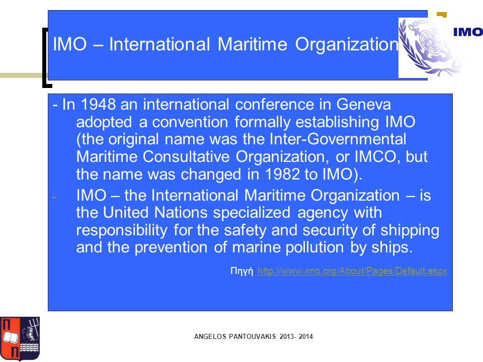 IMO – International Maritime Organization - In 1948 an international conference in Geneva adopted a convention formally establishing IMO (the original name was the Inter-Governmental Maritime Consultative Organization, or IMCO, but the name was changed in 1982 to IMO).
