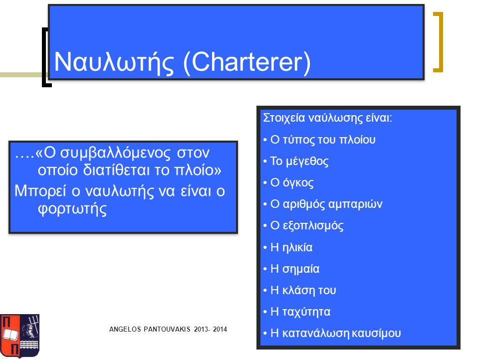 ANGELOS PANTOUVAKIS 2013- 2014 Ναυλωτής (Charterer) ….«Ο συμβαλλόμενος στον οποίο διατίθεται το πλοίο» Μπορεί ο ναυλωτής να είναι ο φορτωτής ….«Ο συμβ