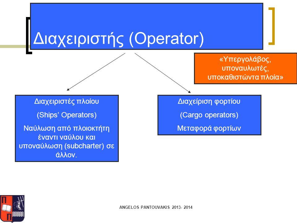 ANGELOS PANTOUVAKIS 2013- 2014 Διαχειριστής (Operator) «Υπεργολάβος, υποναυλωτές, υποκαθιστώντα πλοία» Διαχειριστές πλοίου (Ships' Operators) Ναύλωση