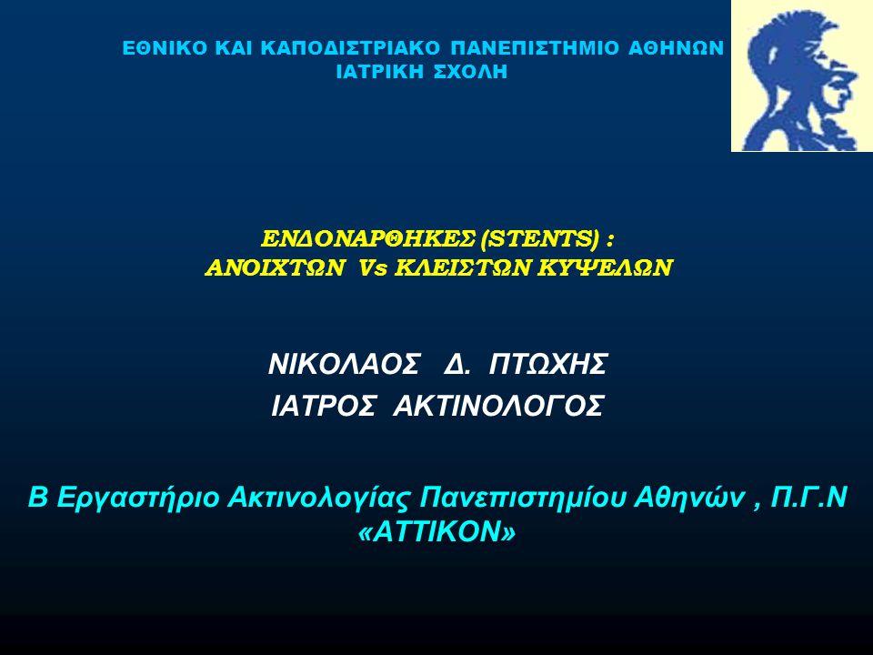 ΕΝΔΟΝΑΡΘΗΚΕΣ (STENTS) : ΑΝΟΙΧΤΩΝ Vs ΚΛΕΙΣΤΩΝ ΚΥΨΕΛΩΝ ΝΙΚΟΛΑΟΣ Δ. ΠΤΩΧΗΣ ΙΑΤΡΟΣ ΑΚΤΙΝΟΛΟΓΟΣ Β Εργαστήριο Ακτινολογίας Πανεπιστημίου Αθηνών, Π.Γ.Ν «ΑΤΤΙ